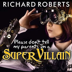 Please Don't Tell My Parents I'm a Supervillain (Please Don't Tell My Parents, #1) by Richard Roberts