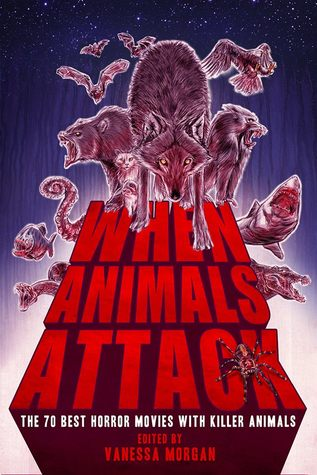 When Animals Attack: The 70 Best Horror Movies with Killer Animals by Vanessa Morgan, B.L. Daniels